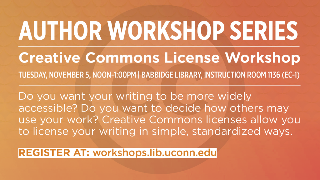 Author Workshop Series: Creative Commons Licence Workshop. Tuesday, November 5, Noon-1pm, Babbidge Library, Instruction Room 1136. Do you want your writing to be more widely accessible? Do you want to decide how others may use your work? Creative Commons licenses allow you to license your writing in simple, standardized ways. Register at workshops.lib.uconn.edu